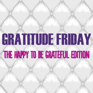 Grat Friday - Happy to be Grateful Edition