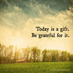 Today is a gift. Be grateful for it.