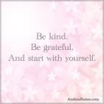Be kind. Be grateful. And start with yourself.