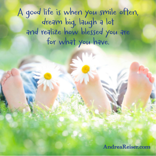 A Good Life is when you smile often, dream big, laugh a lot and realize how blessed you are for what you have