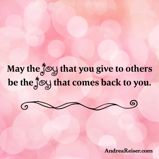 May the joy that you give to others be the joy that comes back to you.