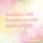 Having a place to go is HOME, having someone to love is FAMILY, having both is a blessing