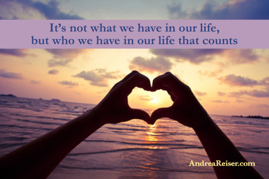 It's not what we have in our life, but who we have in our life that counts