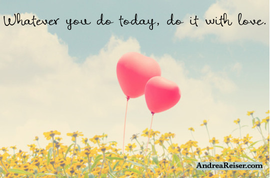Whatever you do today, do it with love