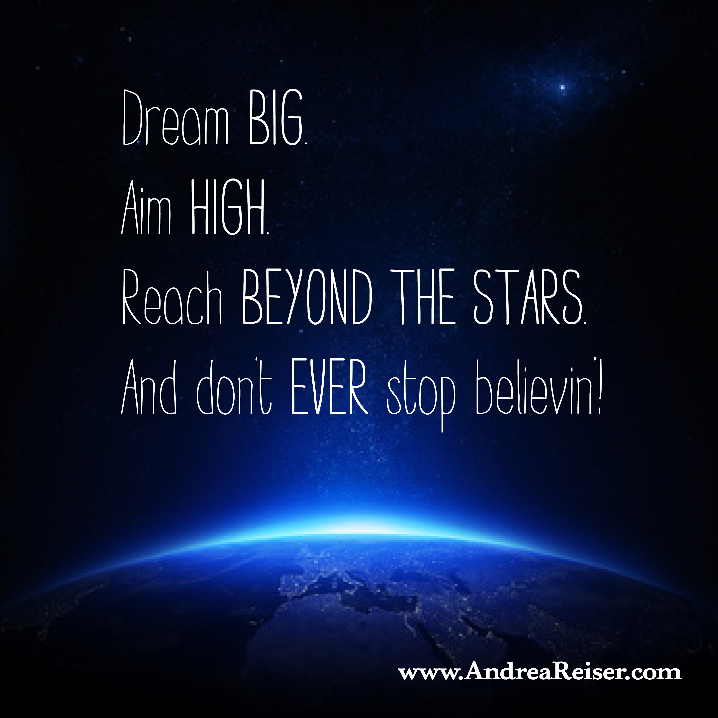 Dream BIG. Aim HIGH. And don't EVER stop believin ...