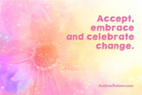 Accept, embrace and celebrate change