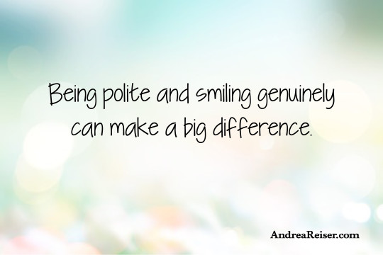 Being polite and smiling genuinely can make a big difference