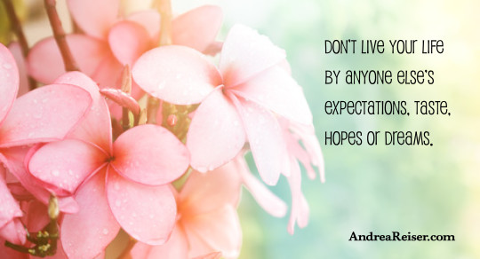 Don't live your life by anyone else's expectations, taste, hopes or dreams