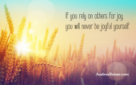 If you rely on others for joy, you will never be joyful yourself.