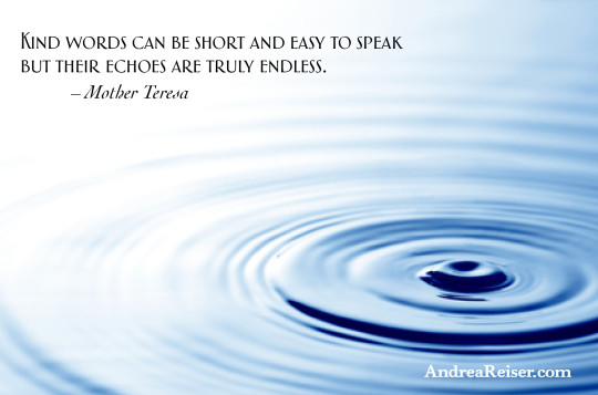 Kind words can be short and easy to speak but their echoes are truly endless