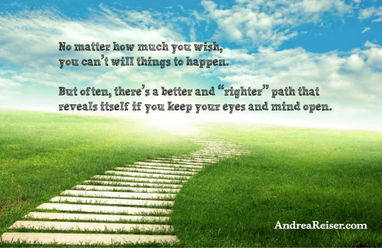 """No matter how much you wish, you can't will things to happen. But often, there's a better and """"righter"""" path that reveals itself if you keep your eyes and mind open"""