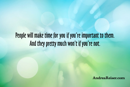 People will make time for you if you're important to them. And they pretty much won't if you're not