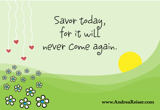 Savor Today, for it will Never Come Again