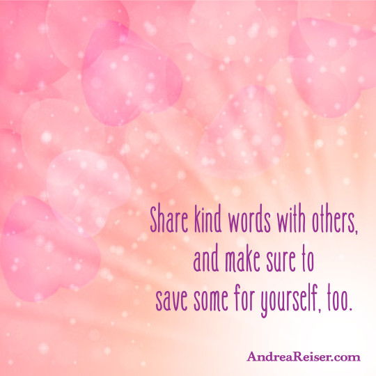 Share kind words with others, and make sure to save some for yourself too