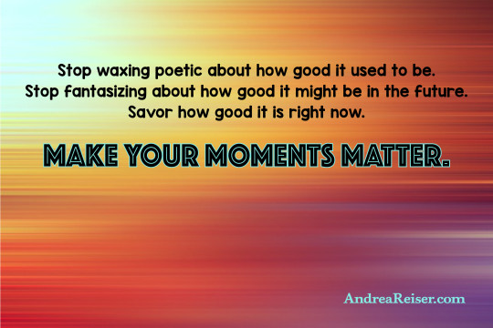 Stop waxing poetic about how good it used to be. Stop fantasizing about how good it might be in the future. Savor how good it is right now. Make your moments matter