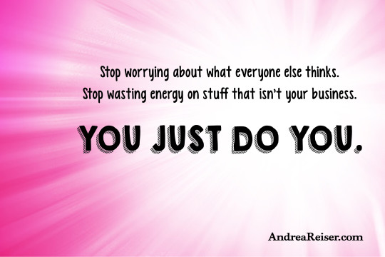 Stop worrying about what everyone else thinks. Stop wasting energy on stuff that isn't your business. You just do you.
