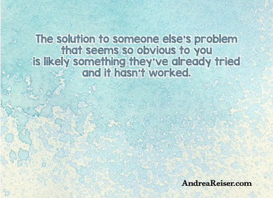 The solution to someone else's problem that seems so obvious to you is likely something they've already tried and it hasn't worked