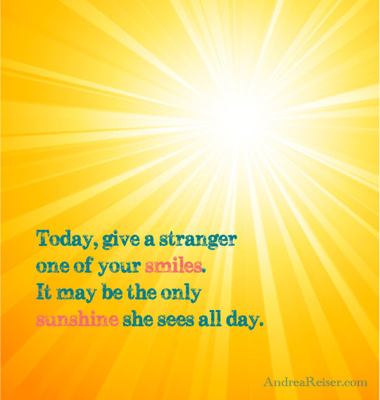 Today, give a stranger one of your smiles. It may be the only sunshine she sees all day