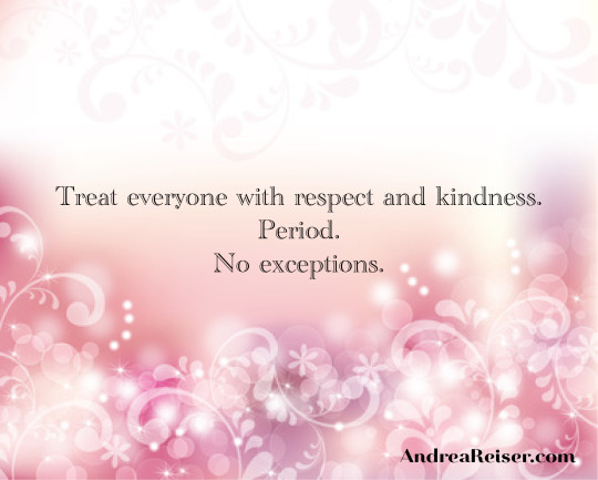 Treat everyone with respect and kindness. Period. No Exceptions.