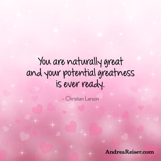 You are naturally great and your potential greatness is ever ready