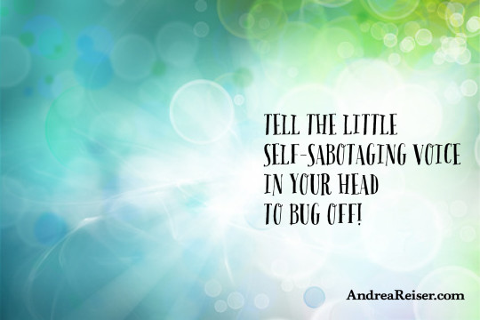 Tell the little self-sabotaging voice in your head to bug off