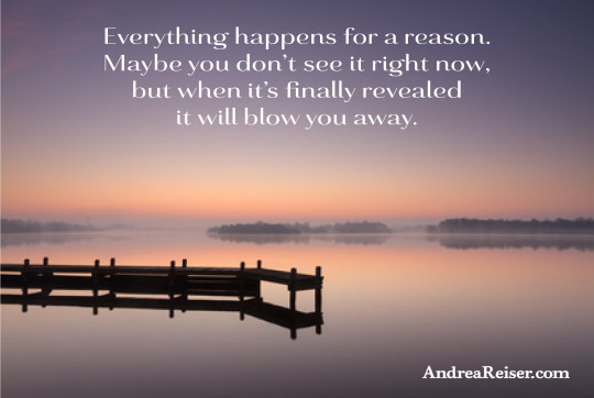 Everything happens for a reason. Maybe you don't see it right now, but when it's finaly revealed it will blow you away.