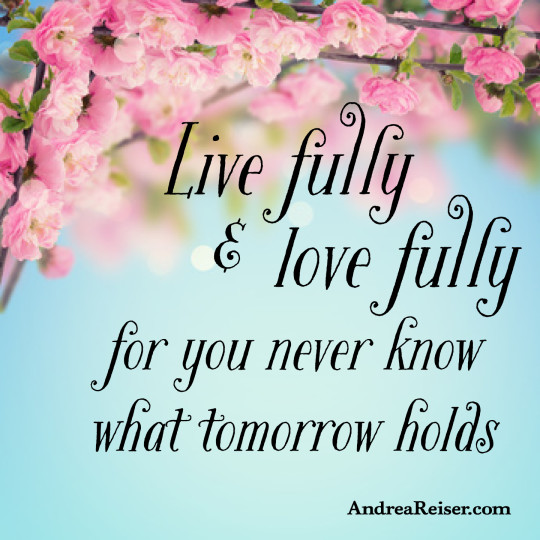Live fully & love fully, for you never know what tomorrow holds