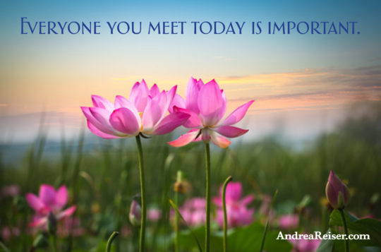 Everyone you meet today is important