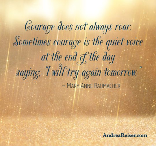 """Courage does not always roar. Sometimes courage is the quiet voice  at the end of the day saying, """"I will try again tomorrow."""""""
