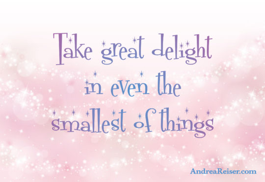 Take delight in even the smallest of things